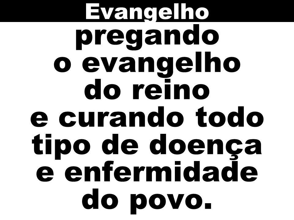 Evangelho pregando o evangelho do reino e curando todo tipo de doença e enfermidade do povo.
