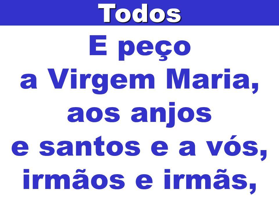 E peço a Virgem Maria, aos anjos e santos e a vós, irmãos e irmãs,