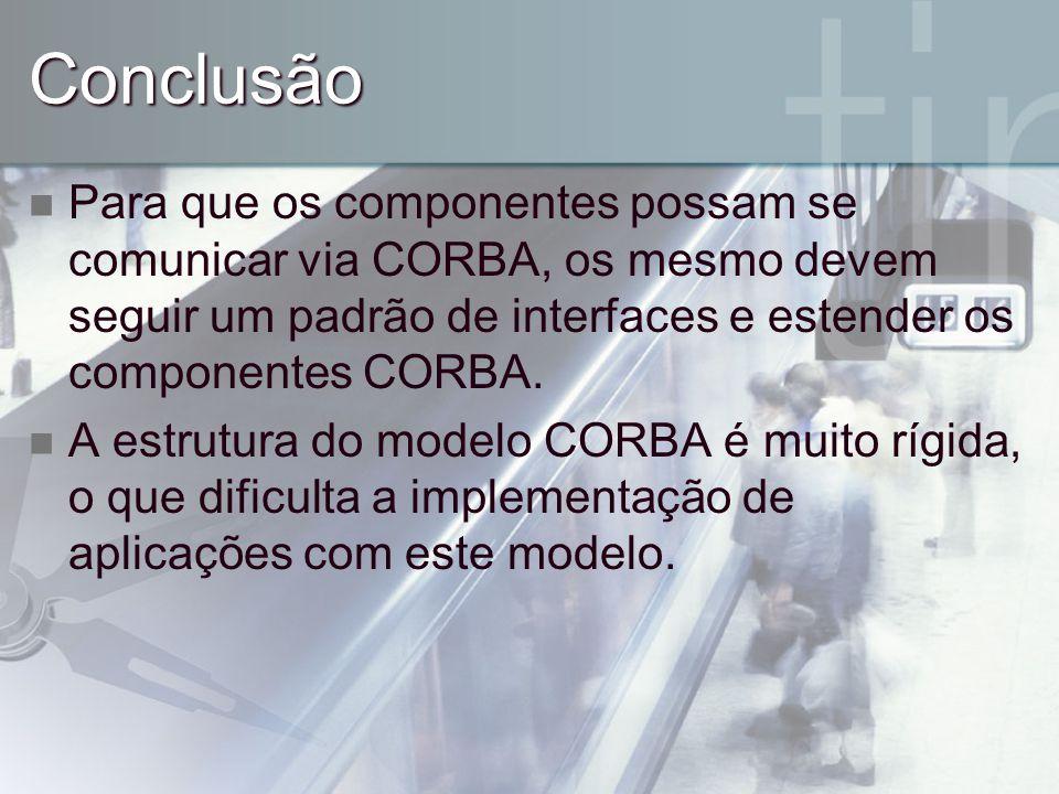 Conclusão Para que os componentes possam se comunicar via CORBA, os mesmo devem seguir um padrão de interfaces e estender os componentes CORBA.