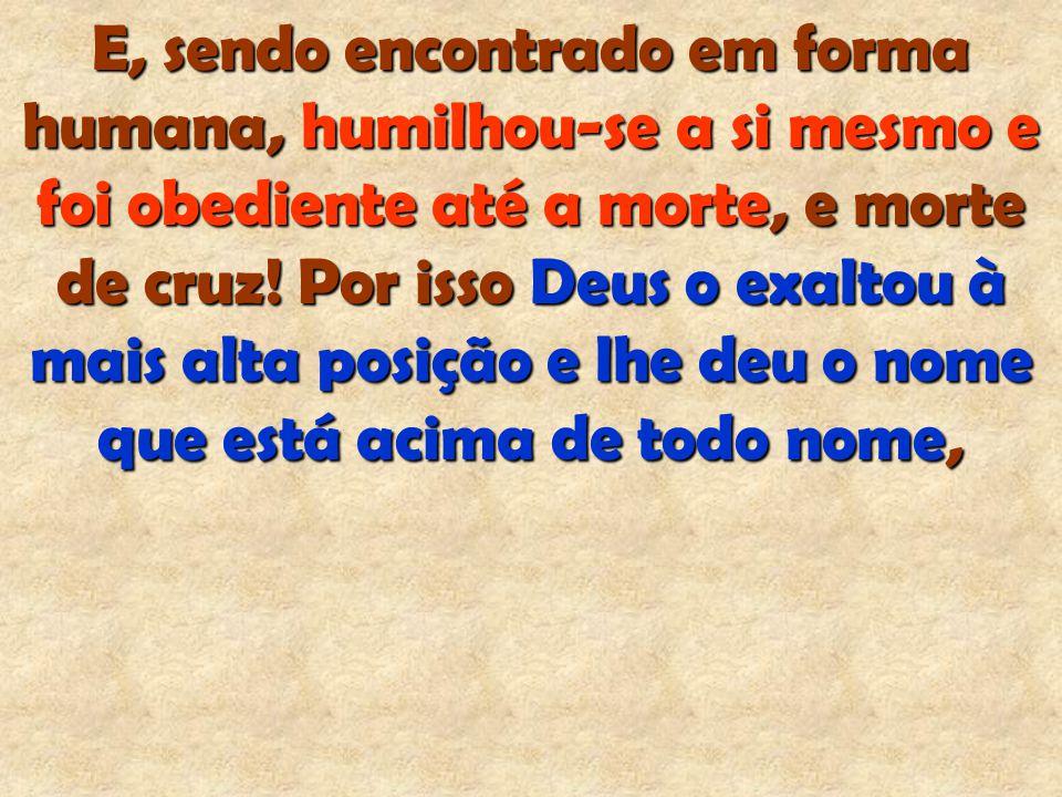 E, sendo encontrado em forma humana, humilhou-se a si mesmo e foi obediente até a morte, e morte de cruz.