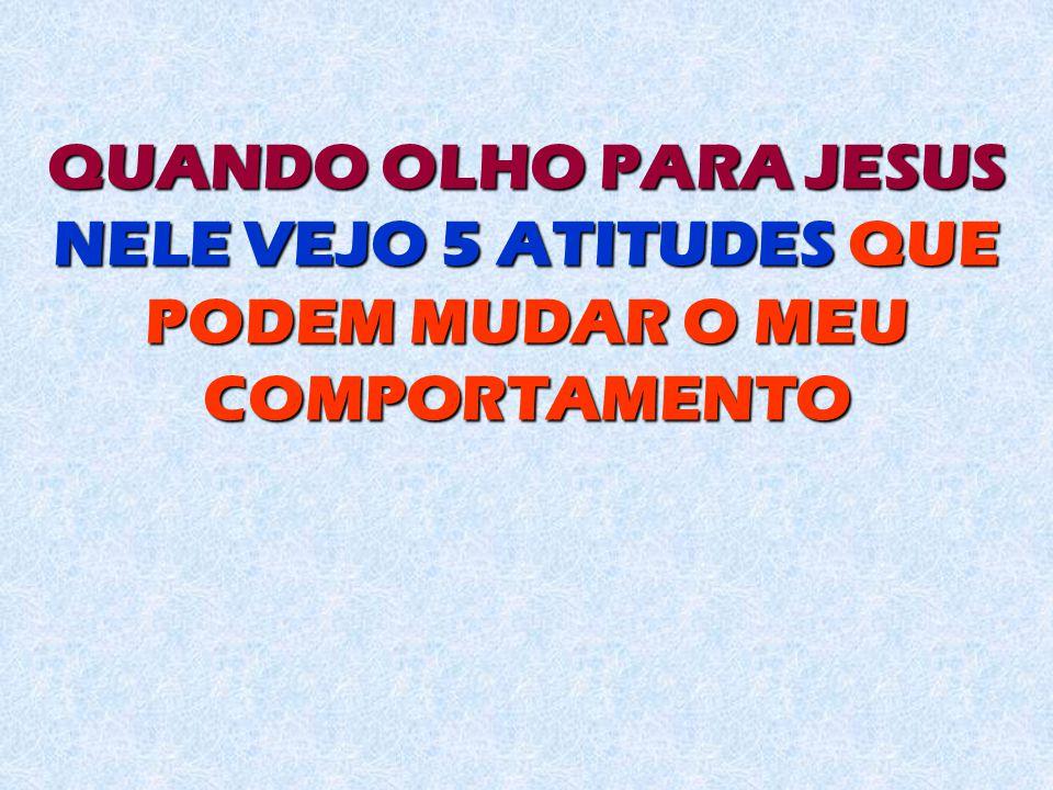 QUANDO OLHO PARA JESUS NELE VEJO 5 ATITUDES QUE PODEM MUDAR O MEU COMPORTAMENTO
