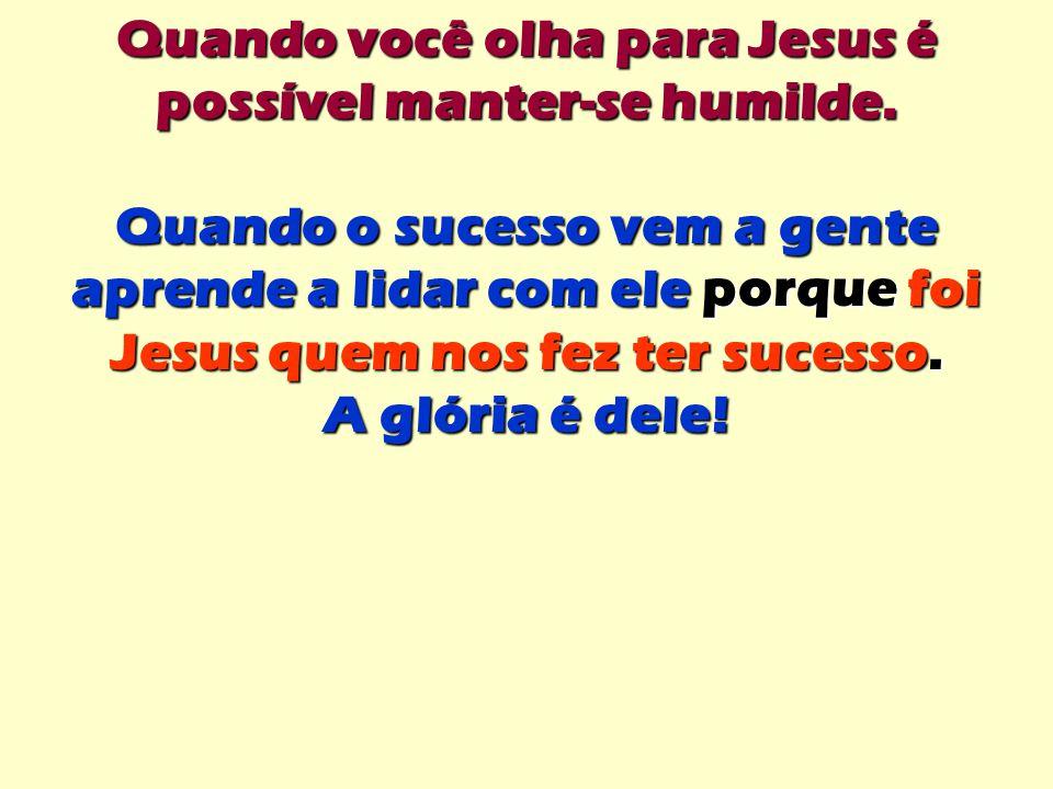 Quando você olha para Jesus é possível manter-se humilde.