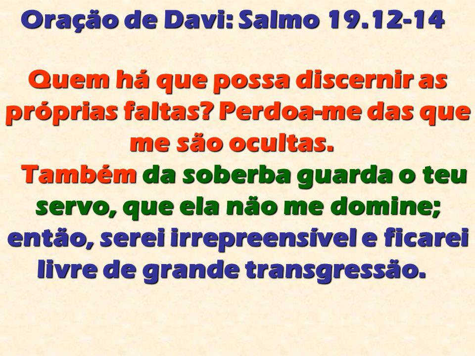 Oração de Davi: Salmo 19.12-14 Quem há que possa discernir as próprias faltas Perdoa-me das que me são ocultas.