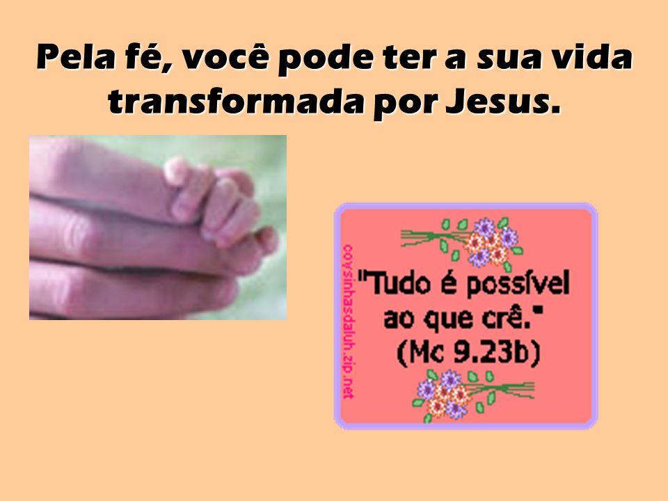 Pela fé, você pode ter a sua vida transformada por Jesus.