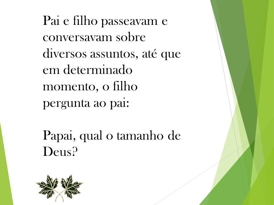 Pai e filho passeavam e conversavam sobre diversos assuntos, até que em determinado momento, o filho pergunta ao pai: