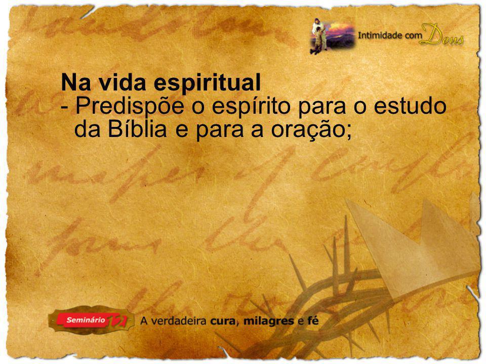 Na vida espiritual Predispõe o espírito para o estudo da Bíblia e para a oração;