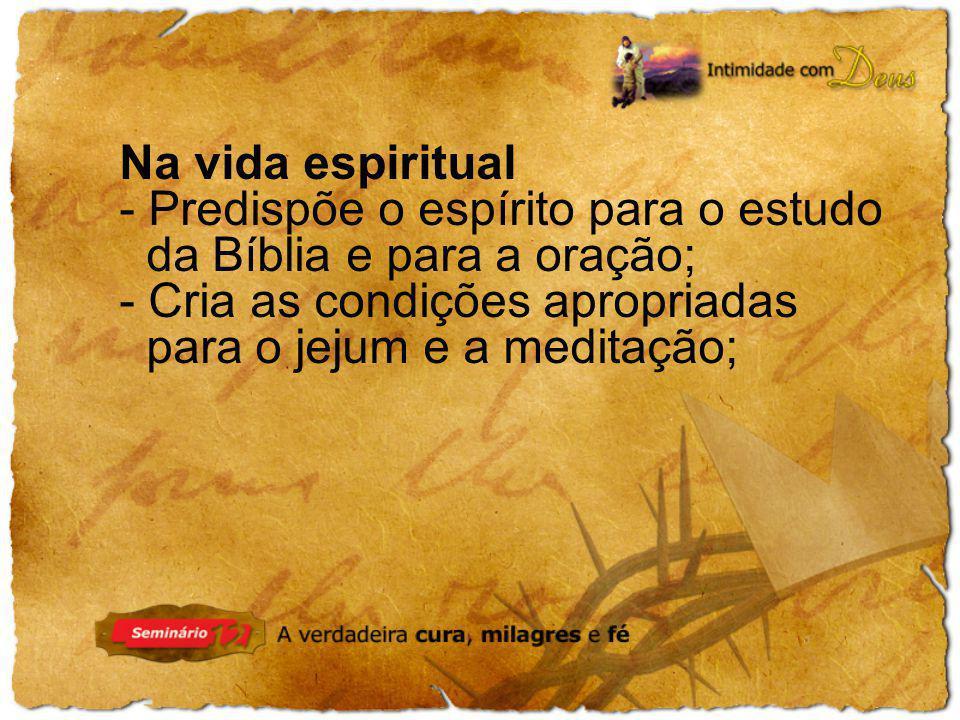 Na vida espiritual Predispõe o espírito para o estudo. da Bíblia e para a oração; Cria as condições apropriadas.