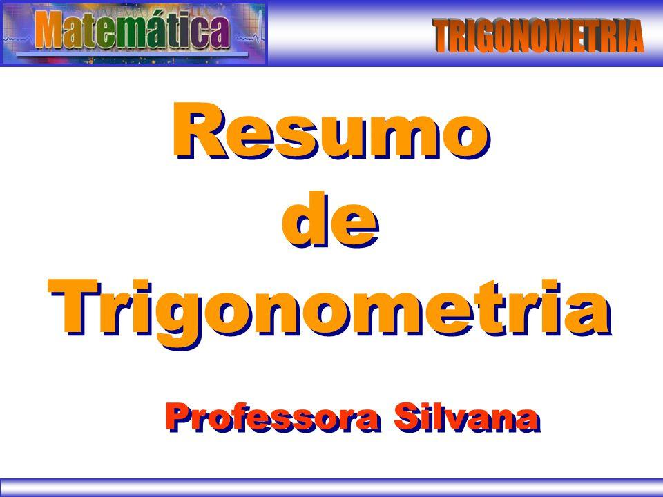 TRIGONOMETRIA Resumo de Trigonometria Professora Silvana