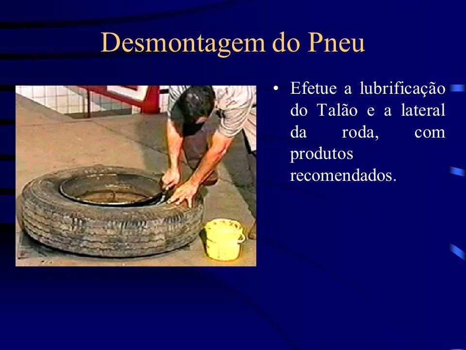 Desmontagem do Pneu Efetue a lubrificação do Talão e a lateral da roda, com produtos recomendados.