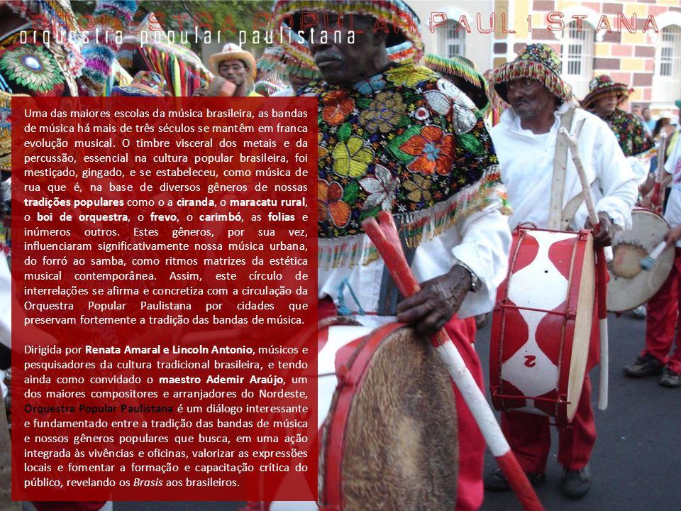 Uma das maiores escolas da música brasileira, as bandas de música há mais de três séculos se mantêm em franca evolução musical. O timbre visceral dos metais e da percussão, essencial na cultura popular brasileira, foi mestiçado, gingado, e se estabeleceu, como música de rua que é, na base de diversos gêneros de nossas tradições populares como o a ciranda, o maracatu rural, o boi de orquestra, o frevo, o carimbó, as folias e inúmeros outros. Estes gêneros, por sua vez, influenciaram significativamente nossa música urbana, do forró ao samba, como ritmos matrizes da estética musical contemporânea. Assim, este círculo de interrelações se afirma e concretiza com a circulação da Orquestra Popular Paulistana por cidades que preservam fortemente a tradição das bandas de música.