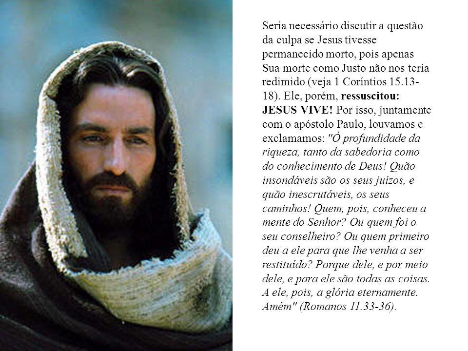 Seria necessário discutir a questão da culpa se Jesus tivesse permanecido morto, pois apenas Sua morte como Justo não nos teria redimido (veja 1 Coríntios 15.13-18).