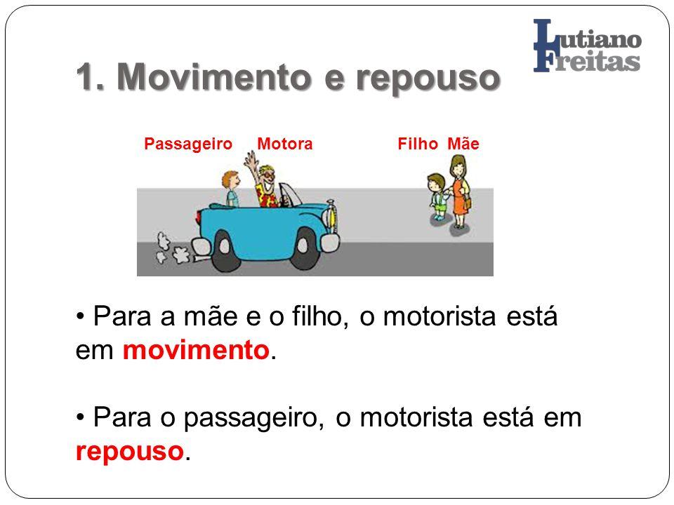 1. Movimento e repouso Passageiro Motora Filho Mãe. Para a mãe e o filho, o motorista está em movimento.
