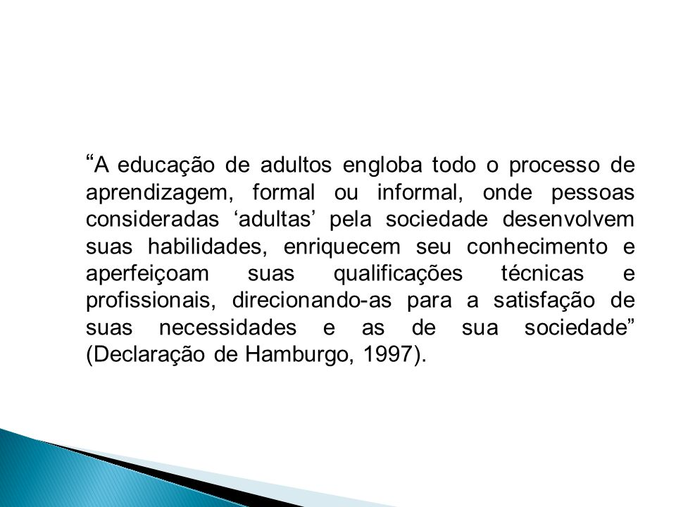 A educação de adultos engloba todo o processo de aprendizagem, formal ou informal, onde pessoas consideradas 'adultas' pela sociedade desenvolvem suas habilidades, enriquecem seu conhecimento e aperfeiçoam suas qualificações técnicas e profissionais, direcionando-as para a satisfação de suas necessidades e as de sua sociedade (Declaração de Hamburgo, 1997).
