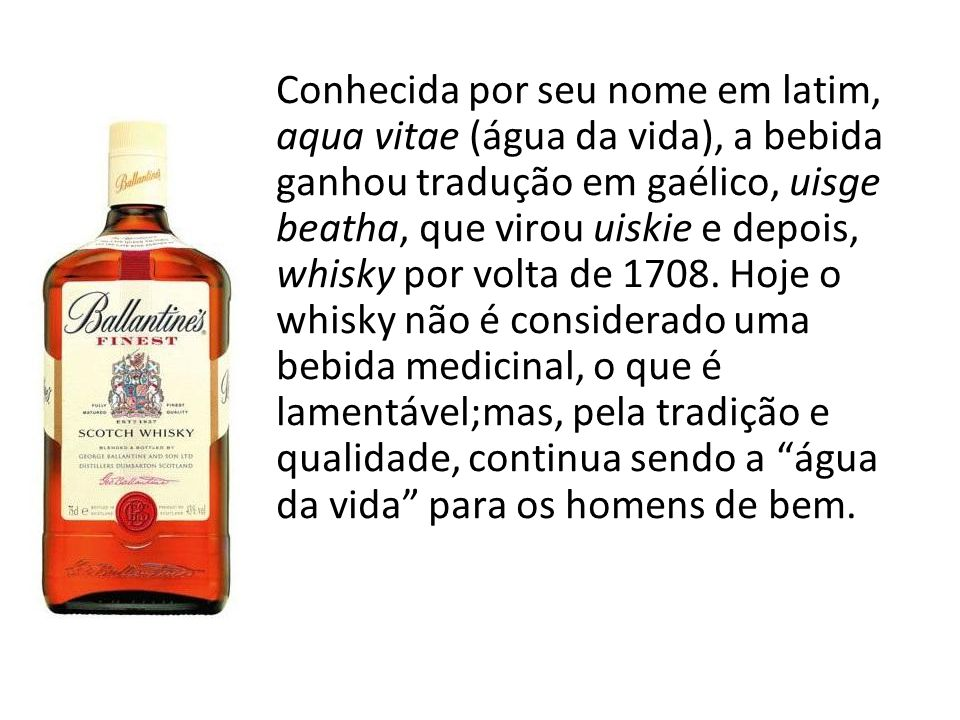 Conhecida por seu nome em latim, aqua vitae (água da vida), a bebida ganhou tradução em gaélico, uisge beatha, que virou uiskie e depois, whisky por volta de 1708.
