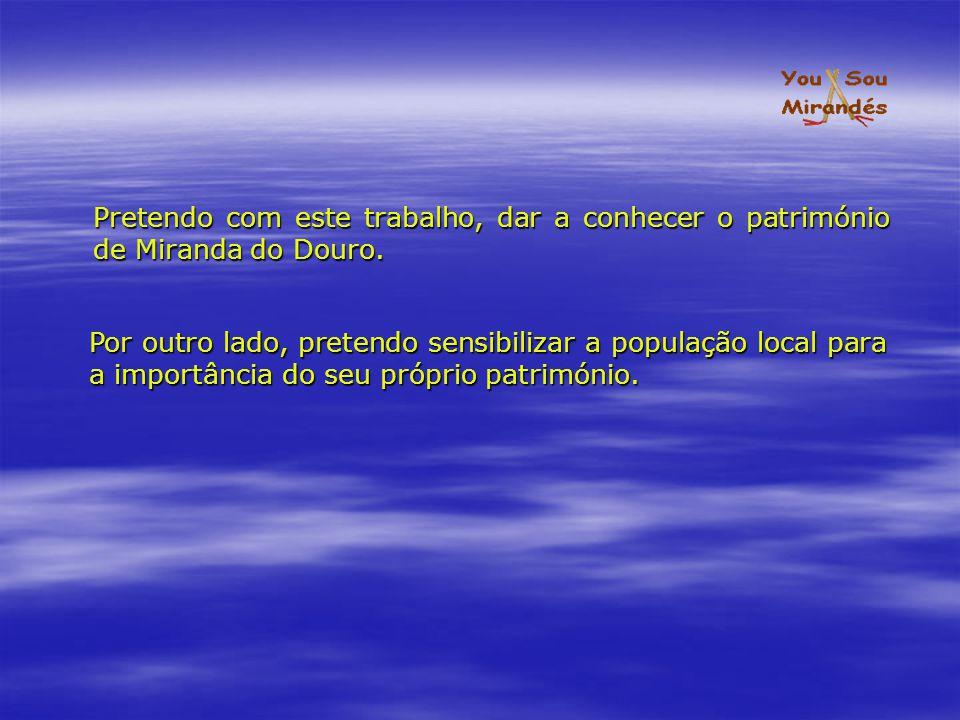 Pretendo com este trabalho, dar a conhecer o património de Miranda do Douro.