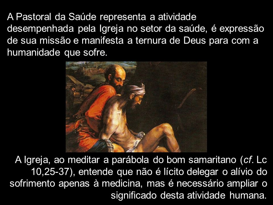 A Pastoral da Saúde representa a atividade desempenhada pela Igreja no setor da saúde, é expressão de sua missão e manifesta a ternura de Deus para com a humanidade que sofre.