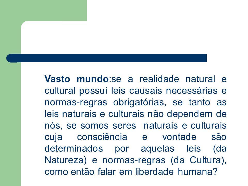 Vasto mundo:se a realidade natural e cultural possui leis causais necessárias e normas-regras obrigatórias, se tanto as leis naturais e culturais não dependem de nós, se somos seres naturais e culturais cuja consciência e vontade são determinados por aquelas leis (da Natureza) e normas-regras (da Cultura), como então falar em liberdade humana