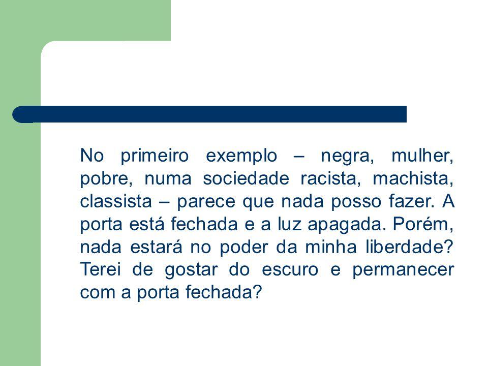 No primeiro exemplo – negra, mulher, pobre, numa sociedade racista, machista, classista – parece que nada posso fazer.