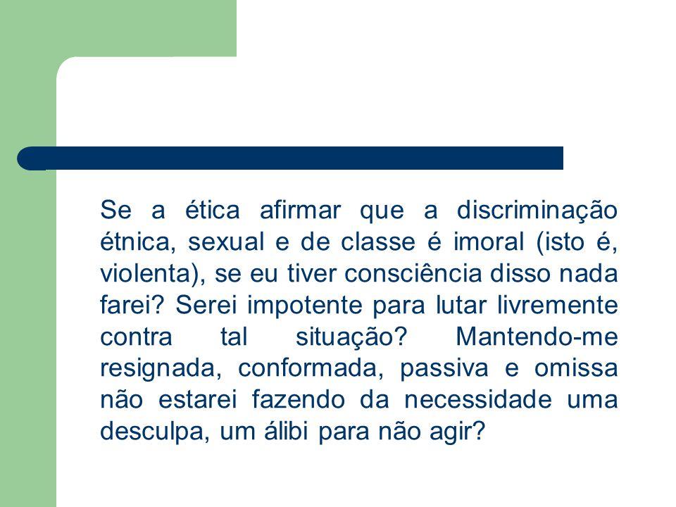 Se a ética afirmar que a discriminação étnica, sexual e de classe é imoral (isto é, violenta), se eu tiver consciência disso nada farei.