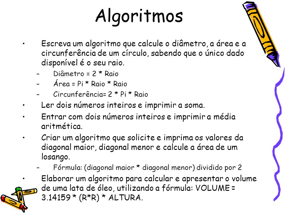 Algoritmos Escreva um algoritmo que calcule o diâmetro, a área e a circunferência de um círculo, sabendo que o único dado disponível é o seu raio.