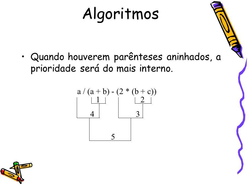Algoritmos Quando houverem parênteses aninhados, a prioridade será do mais interno. a / (a + b) - (2 * (b + c))