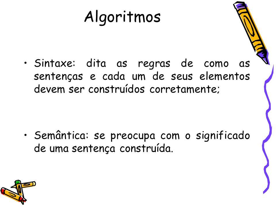 Algoritmos Sintaxe: dita as regras de como as sentenças e cada um de seus elementos devem ser construídos corretamente;