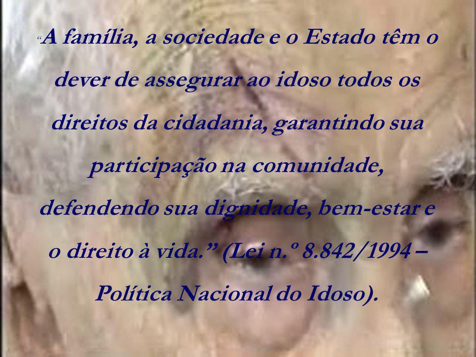 A família, a sociedade e o Estado têm o dever de assegurar ao idoso todos os direitos da cidadania, garantindo sua participação na comunidade, defendendo sua dignidade, bem-estar e o direito à vida. (Lei n.º 8.842/1994 – Política Nacional do Idoso).