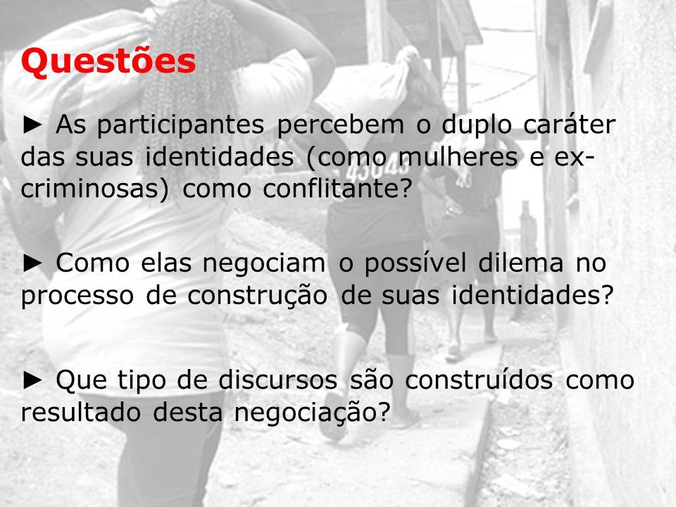 Questões ► As participantes percebem o duplo caráter das suas identidades (como mulheres e ex-criminosas) como conflitante