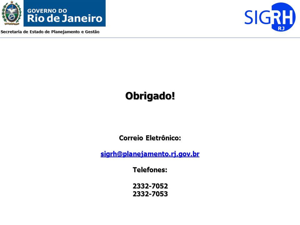 Obrigado! Correio Eletrônico: sigrh@planejamento.rj.gov.br Telefones:
