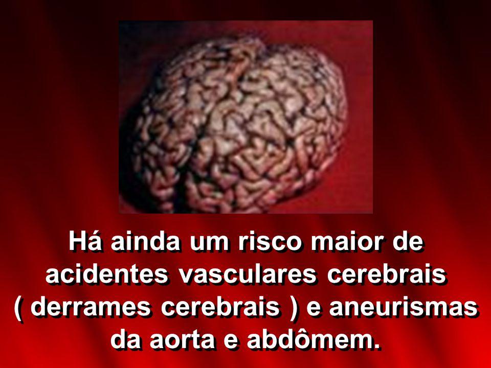 Há ainda um risco maior de acidentes vasculares cerebrais ( derrames cerebrais ) e aneurismas da aorta e abdômem.