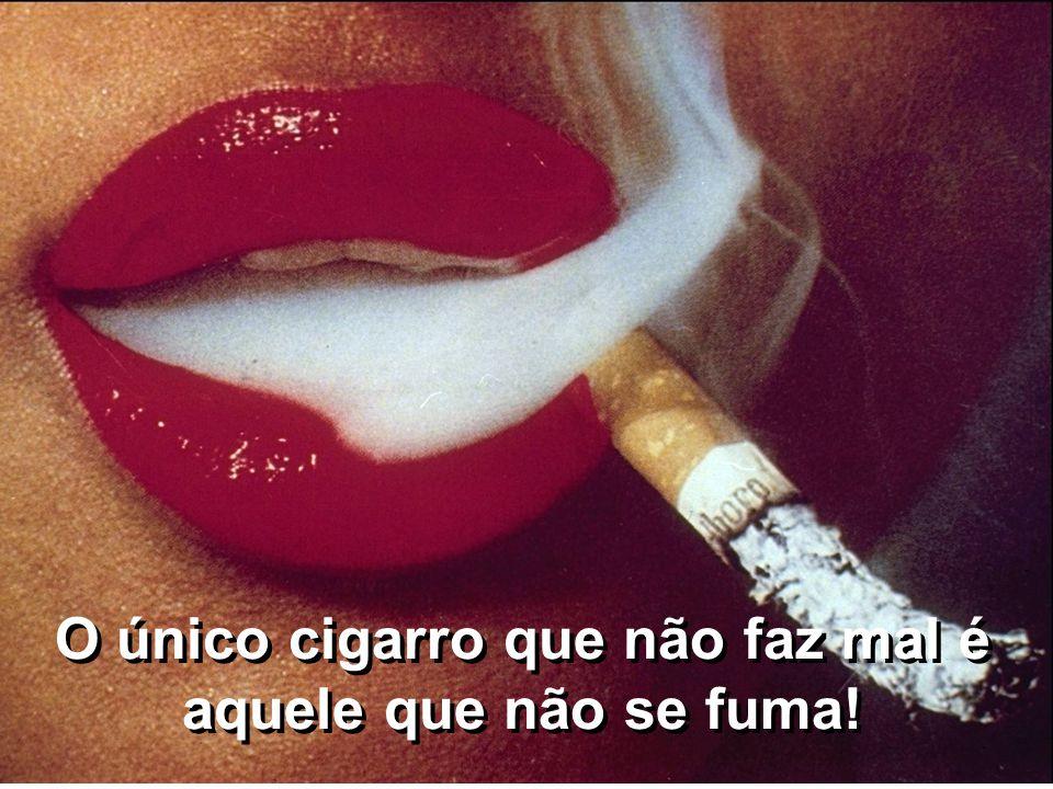 O único cigarro que não faz mal é aquele que não se fuma!