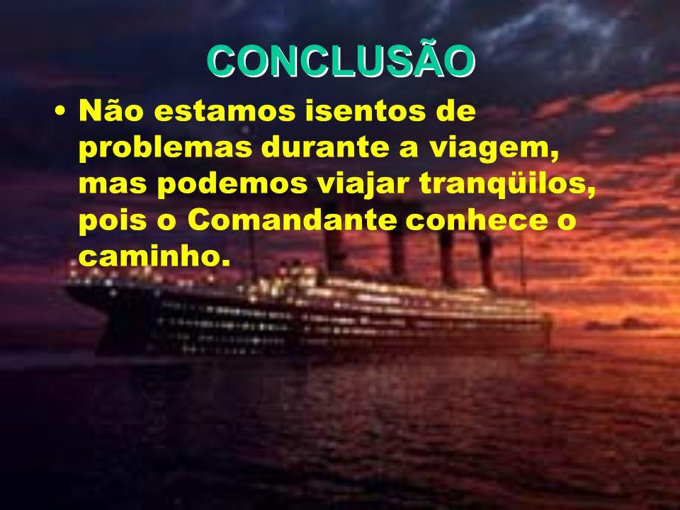 CONCLUSÃO Não estamos isentos de problemas durante a viagem, mas podemos viajar tranqüilos, pois o Comandante conhece o caminho.
