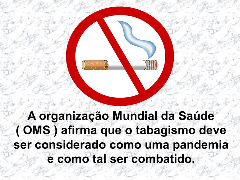 A organização Mundial da Saúde ( OMS ) afirma que o tabagismo deve ser considerado como uma pandemia e como tal ser combatido.