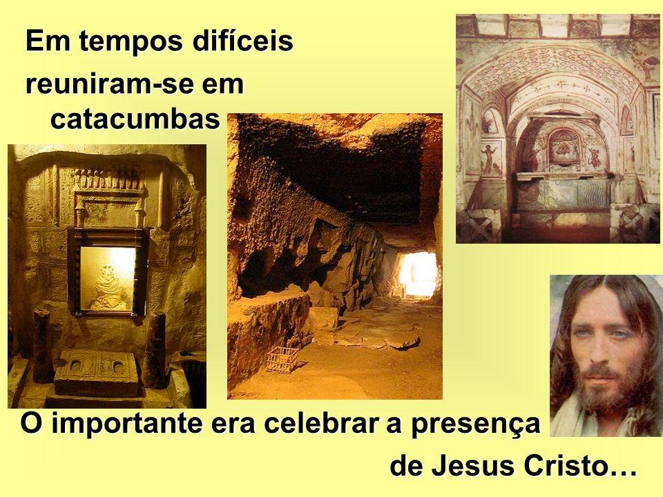 Em tempos difíceis reuniram-se em catacumbas O importante era celebrar a presença de Jesus Cristo…