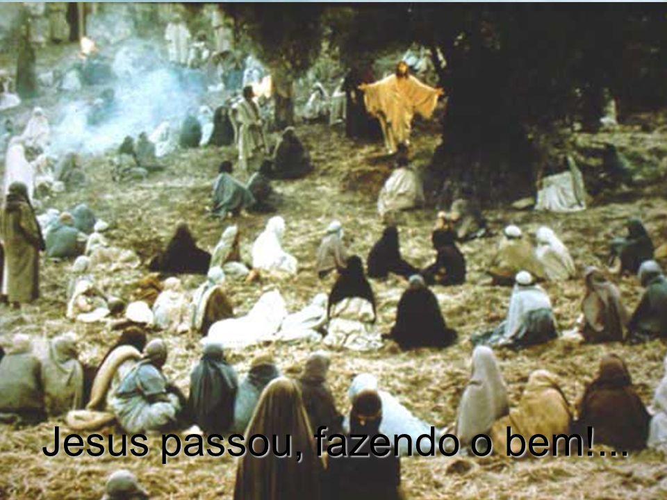Jesus passou, fazendo o bem!...