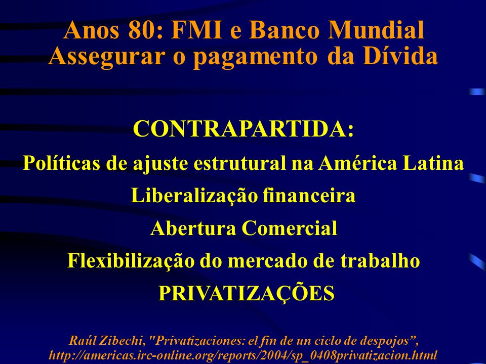 Anos 80: FMI e Banco Mundial Assegurar o pagamento da Dívida