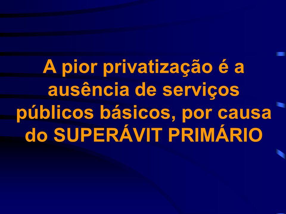 A pior privatização é a ausência de serviços públicos básicos, por causa do SUPERÁVIT PRIMÁRIO