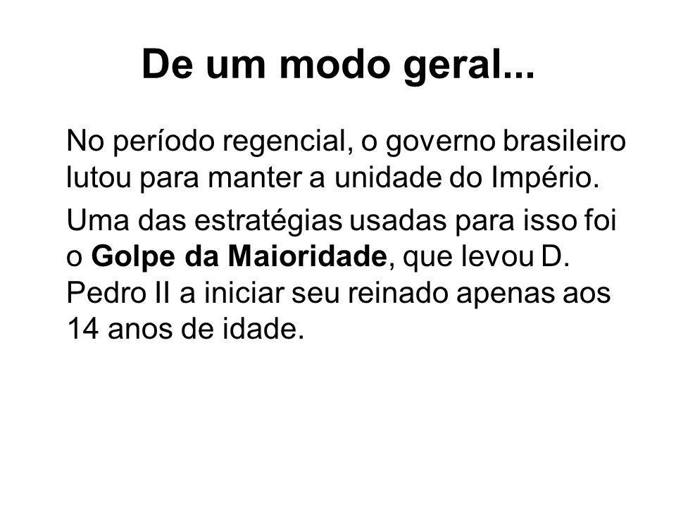 De um modo geral... No período regencial, o governo brasileiro lutou para manter a unidade do Império.