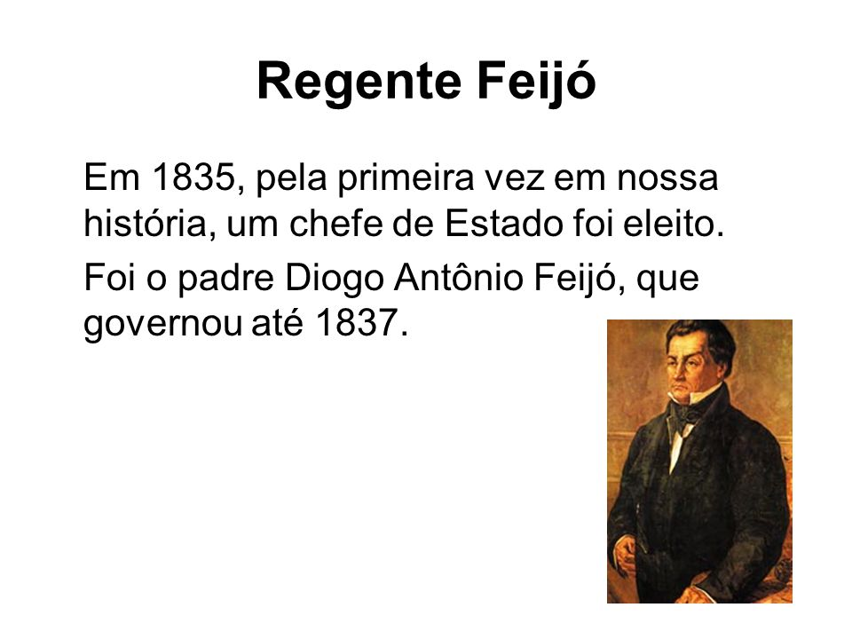 Regente Feijó Em 1835, pela primeira vez em nossa história, um chefe de Estado foi eleito.