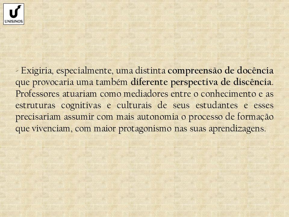 - Exigiria, especialmente, uma distinta compreensão de docência que provocaria uma também diferente perspectiva de discência.