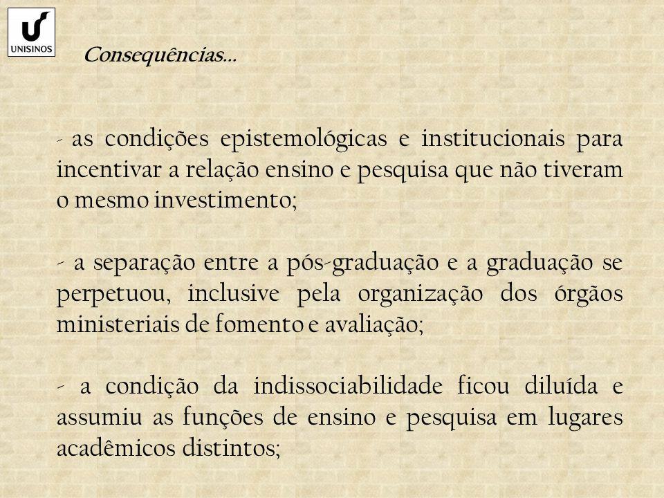 Consequências... - as condições epistemológicas e institucionais para incentivar a relação ensino e pesquisa que não tiveram o mesmo investimento;