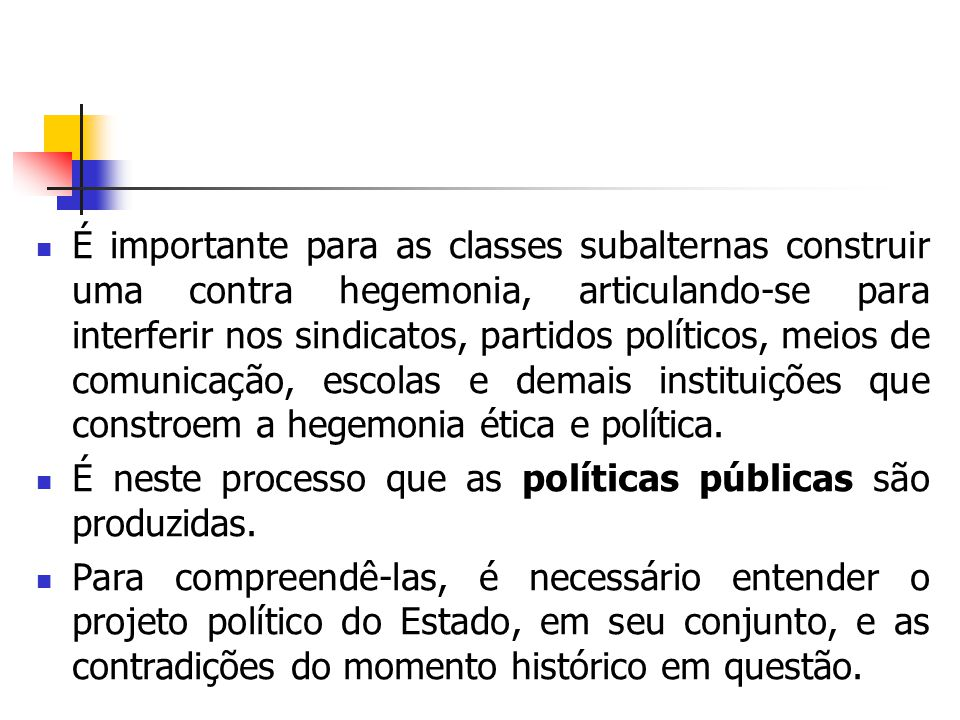 É importante para as classes subalternas construir uma contra hegemonia, articulando-se para interferir nos sindicatos, partidos políticos, meios de comunicação, escolas e demais instituições que constroem a hegemonia ética e política.