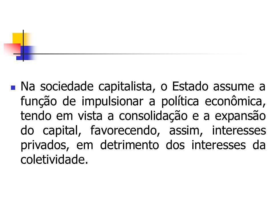 Na sociedade capitalista, o Estado assume a função de impulsionar a política econômica, tendo em vista a consolidação e a expansão do capital, favorecendo, assim, interesses privados, em detrimento dos interesses da coletividade.