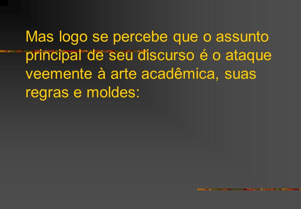Mas logo se percebe que o assunto principal de seu discurso é o ataque veemente à arte acadêmica, suas regras e moldes: