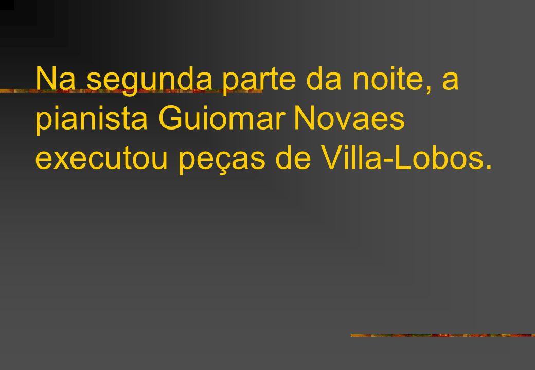 Na segunda parte da noite, a pianista Guiomar Novaes executou peças de Villa-Lobos.