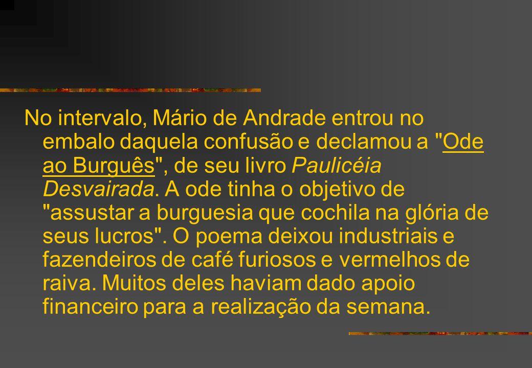 No intervalo, Mário de Andrade entrou no embalo daquela confusão e declamou a Ode ao Burguês , de seu livro Paulicéia Desvairada.