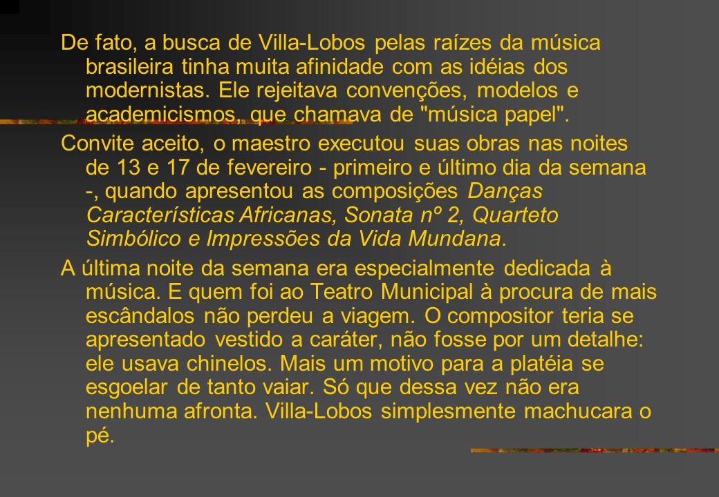 De fato, a busca de Villa-Lobos pelas raízes da música brasileira tinha muita afinidade com as idéias dos modernistas. Ele rejeitava convenções, modelos e academicismos, que chamava de música papel .
