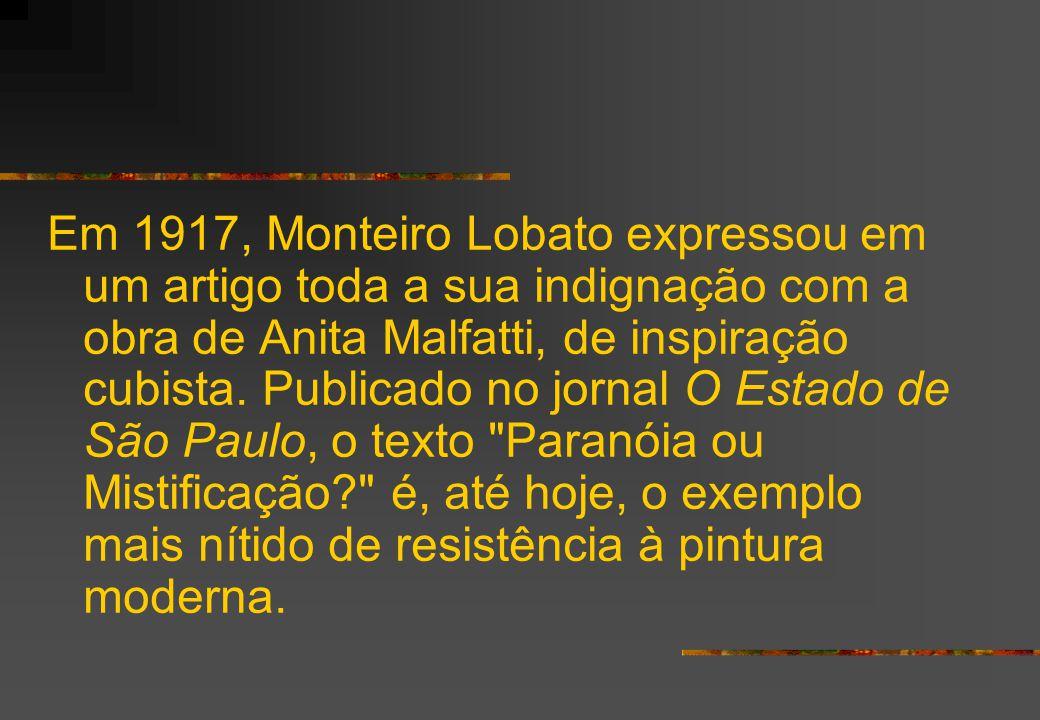 Em 1917, Monteiro Lobato expressou em um artigo toda a sua indignação com a obra de Anita Malfatti, de inspiração cubista.