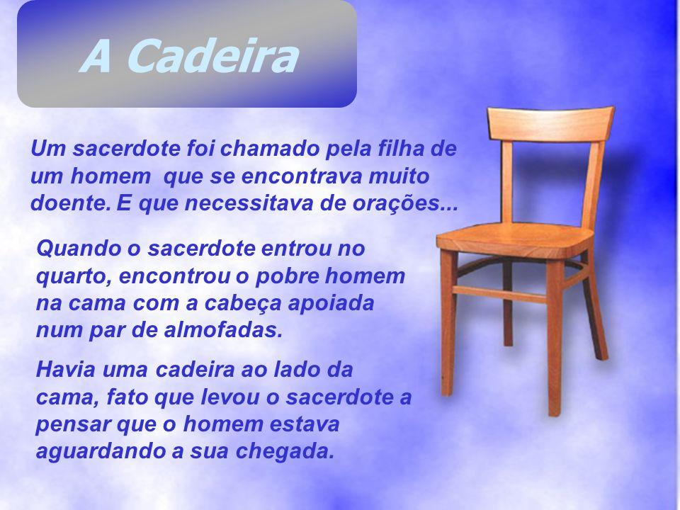 A Cadeira Um sacerdote foi chamado pela filha de um homem que se encontrava muito doente. E que necessitava de orações...