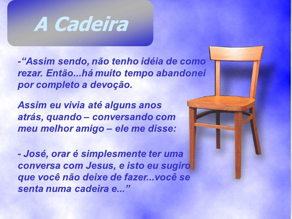 A Cadeira - Assim sendo, não tenho idéia de como rezar. Então...há muito tempo abandonei por completo a devoção.